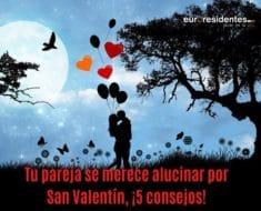 Tu pareja se merece alucinar por San Valentín, ¡Consíguelo con estos 5 consejos!